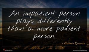 Vladimir Kramnik quote : An impatient person plays ...