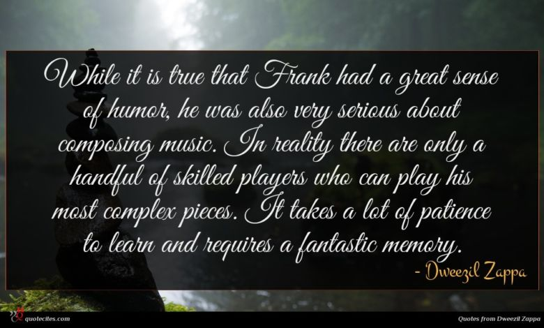 While it is true that Frank had a great sense of humor, he was also very serious about composing music. In reality there are only a handful of skilled players who can play his most complex pieces. It takes a lot of patience to learn and requires a fantastic memory.
