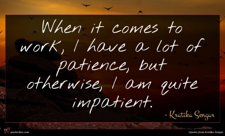 When it comes to work, I have a lot of patience, but otherwise, I am quite impatient.