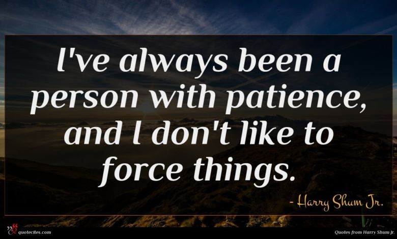 I've always been a person with patience, and I don't like to force things.
