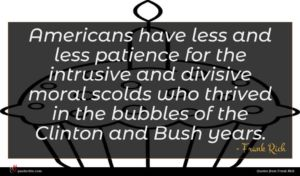 Frank Rich quote : Americans have less and ...