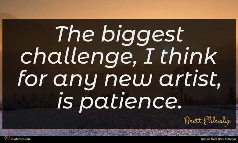 The biggest challenge, I think for any new artist, is patience.
