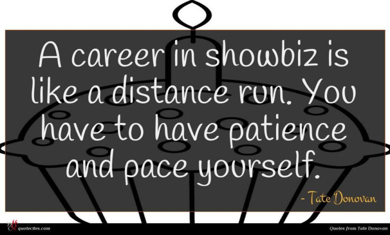 A career in showbiz is like a distance run. You have to have patience and pace yourself.