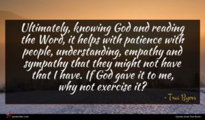 Trai Byers quote : Ultimately knowing God and ...