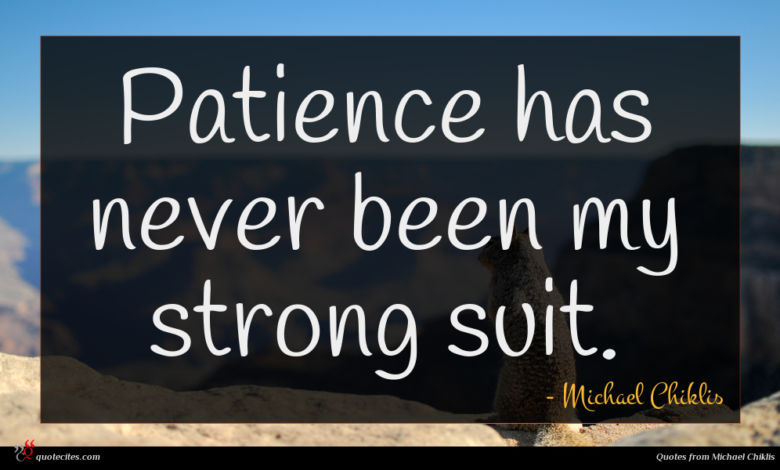 Patience has never been my strong suit.