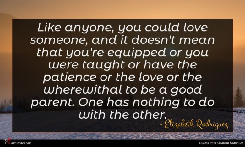 Like anyone, you could love someone, and it doesn't mean that you're equipped or you were taught or have the patience or the love or the wherewithal to be a good parent. One has nothing to do with the other.
