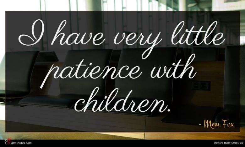 I have very little patience with children.