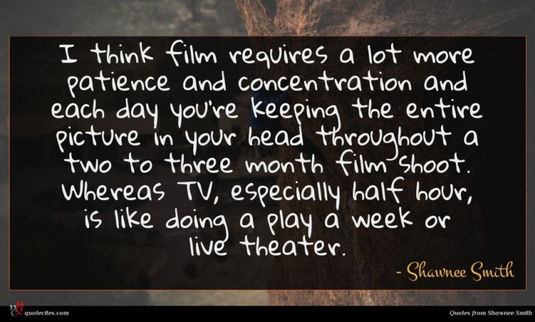 I think film requires a lot more patience and concentration and each day you're keeping the entire picture in your head throughout a two to three month film shoot. Whereas TV, especially half hour, is like doing a play a week or live theater.