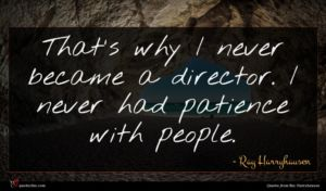 Ray Harryhausen quote : That's why I never ...