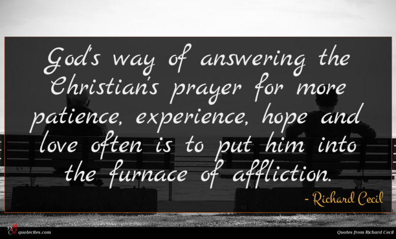 God's way of answering the Christian's prayer for more patience, experience, hope and love often is to put him into the furnace of affliction.