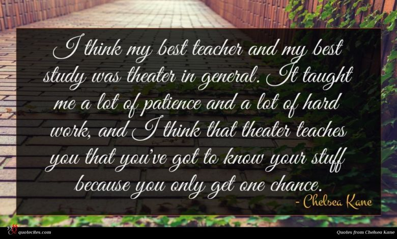I think my best teacher and my best study was theater in general. It taught me a lot of patience and a lot of hard work, and I think that theater teaches you that you've got to know your stuff because you only get one chance.