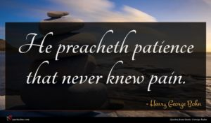 Henry George Bohn quote : He preacheth patience that ...