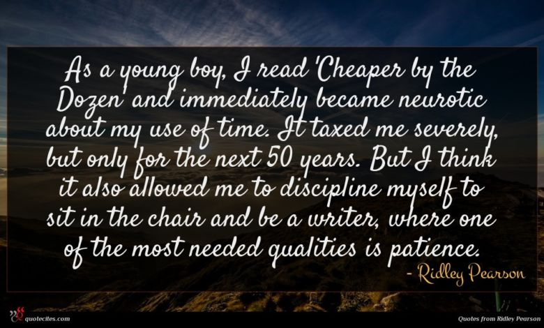As a young boy, I read 'Cheaper by the Dozen' and immediately became neurotic about my use of time. It taxed me severely, but only for the next 50 years. But I think it also allowed me to discipline myself to sit in the chair and be a writer, where one of the most needed qualities is patience.
