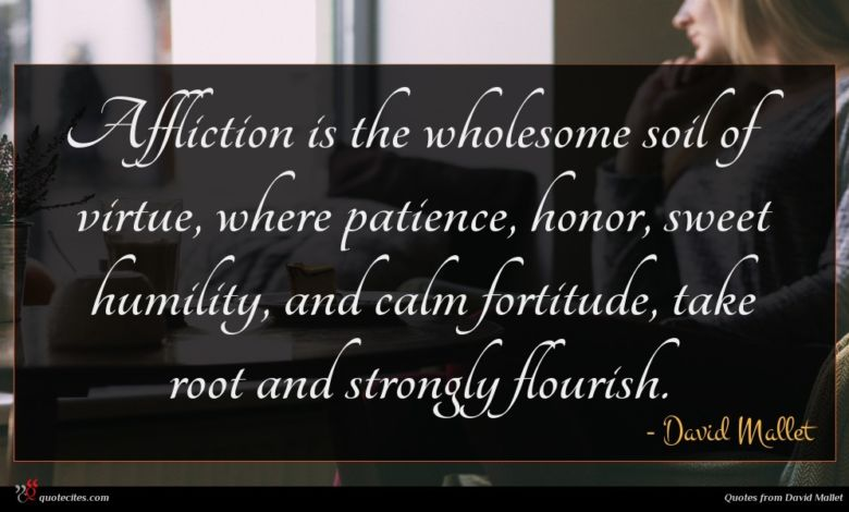 Affliction is the wholesome soil of virtue, where patience, honor, sweet humility, and calm fortitude, take root and strongly flourish.