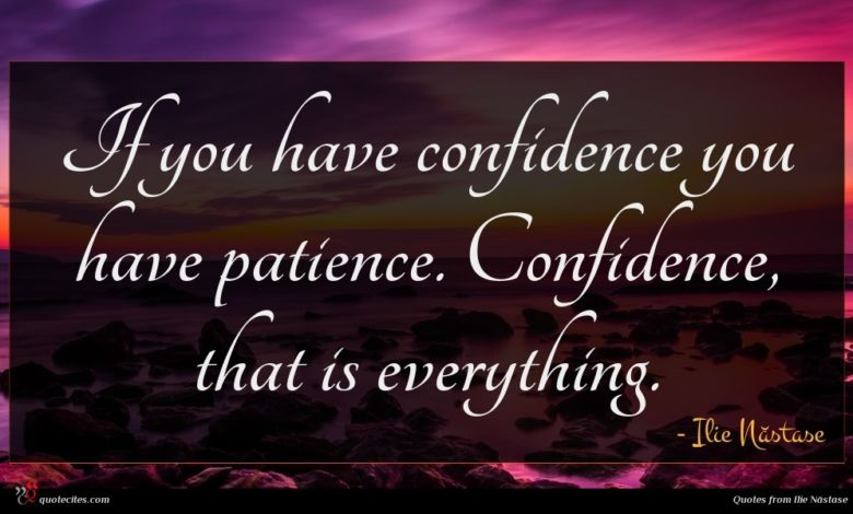 If you have confidence you have patience. Confidence, that is everything.