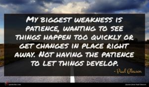 Paul Gleason quote : My biggest weakness is ...