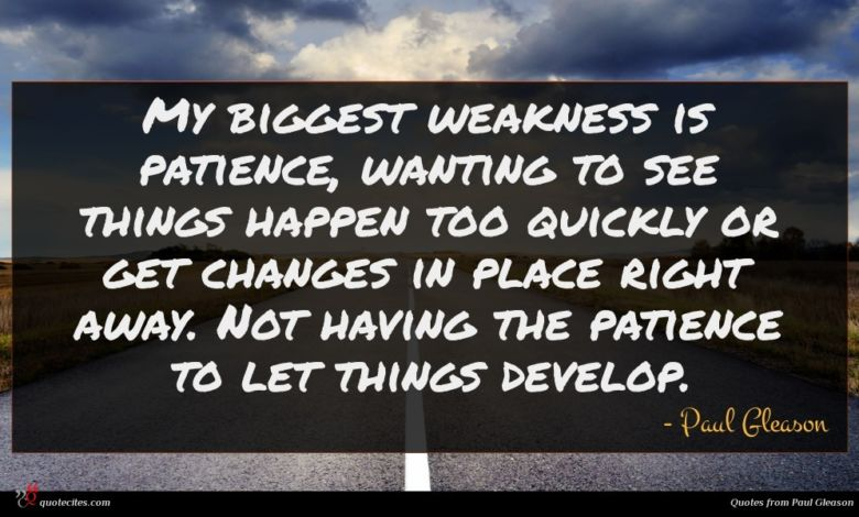 Photo of Paul Gleason quote : My biggest weakness is …