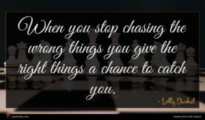 Lolly Daskal quote : When you stop chasing ...
