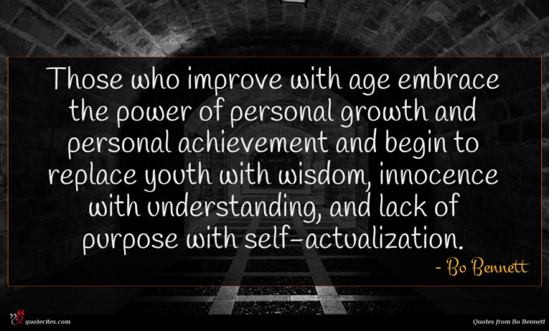 Those who improve with age embrace the power of personal growth and personal achievement and begin to replace youth with wisdom, innocence with understanding, and lack of purpose with self-actualization.
