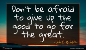 John D. Rockefeller quote : Don t be afraid ...