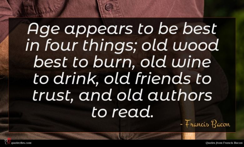 Age appears to be best in four things; old wood best to burn, old wine to drink, old friends to trust, and old authors to read.