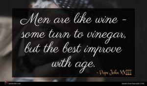 Pope John XXIII quote : Men are like wine ...