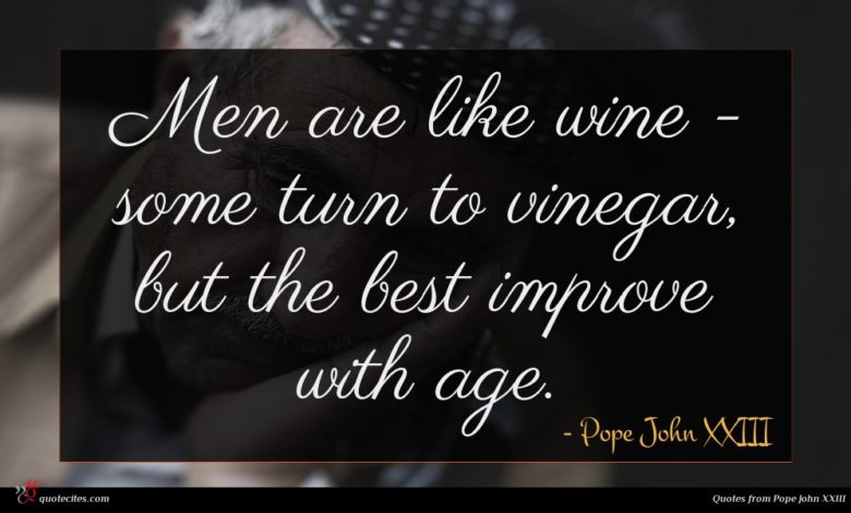 Men are like wine - some turn to vinegar, but the best improve with age.