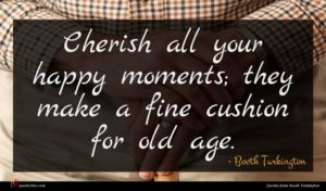 Booth Tarkington quote : Cherish all your happy ...