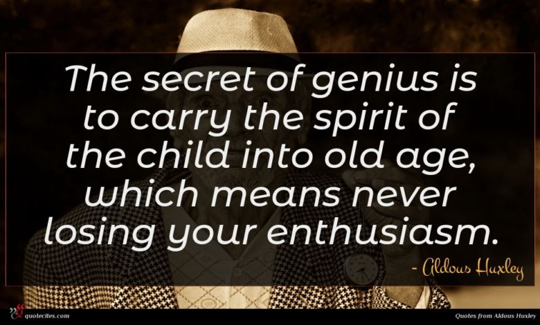 The secret of genius is to carry the spirit of the child into old age, which means never losing your enthusiasm.