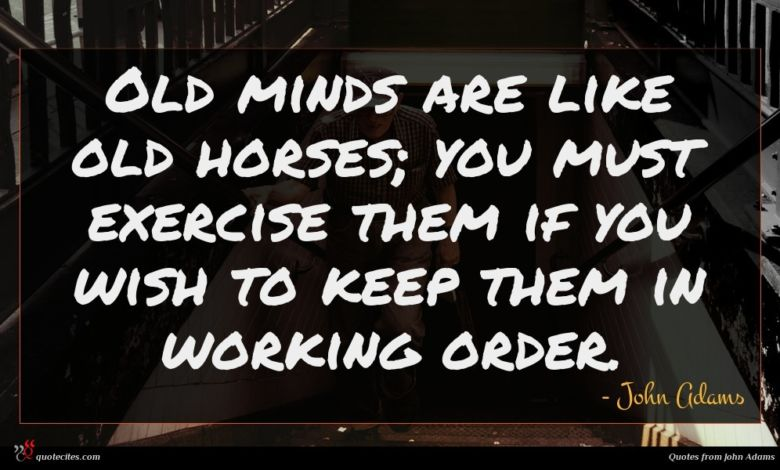 Old minds are like old horses; you must exercise them if you wish to keep them in working order.