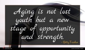 Betty Friedan quote : Aging is not lost ...
