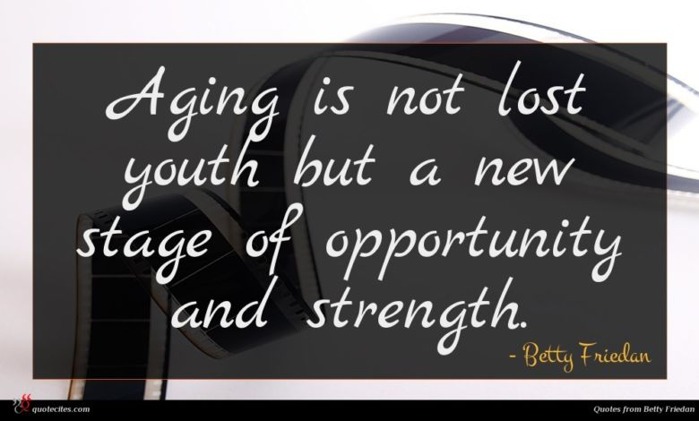 Aging is not lost youth but a new stage of opportunity and strength.