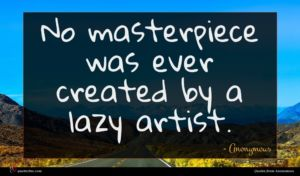 Anonymous quote : No masterpiece was ever ...