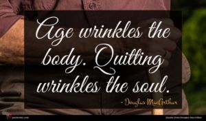 Douglas MacArthur quote : Age wrinkles the body ...