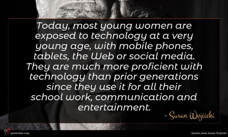 Today, most young women are exposed to technology at a very young age, with mobile phones, tablets, the Web or social media. They are much more proficient with technology than prior generations since they use it for all their school work, communication and entertainment.