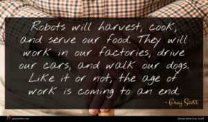 Gray Scott quote : Robots will harvest cook ...