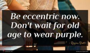 Regina Brett quote : Be eccentric now Don't ...