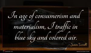 James Turrell quote : In age of consumerism ...