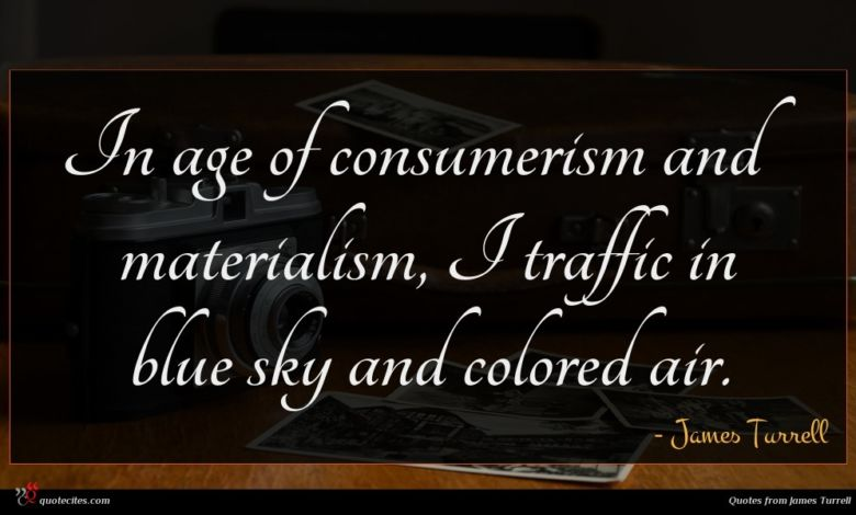 Photo of James Turrell quote : In age of consumerism …