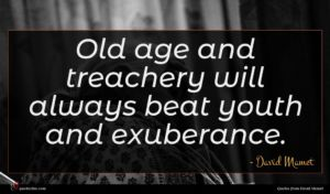 David Mamet quote : Old age and treachery ...