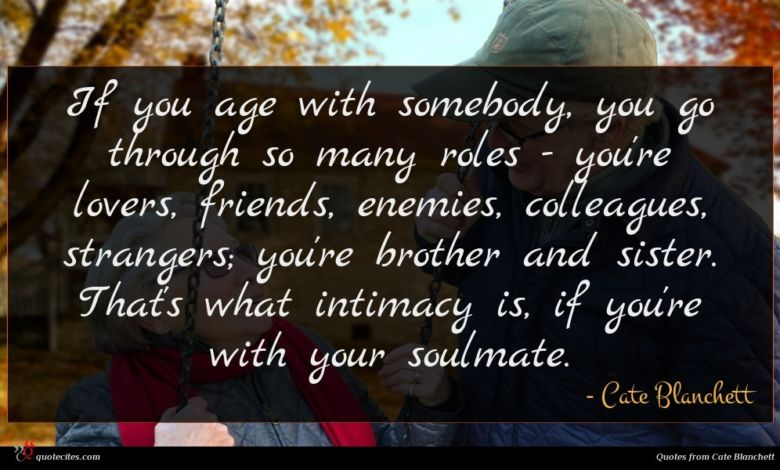 If you age with somebody, you go through so many roles - you're lovers, friends, enemies, colleagues, strangers; you're brother and sister. That's what intimacy is, if you're with your soulmate.