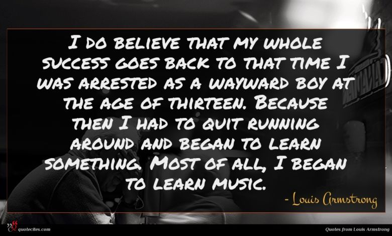 I do believe that my whole success goes back to that time I was arrested as a wayward boy at the age of thirteen. Because then I had to quit running around and began to learn something. Most of all, I began to learn music.
