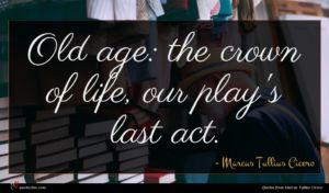 Marcus Tullius Cicero quote : Old age the crown ...