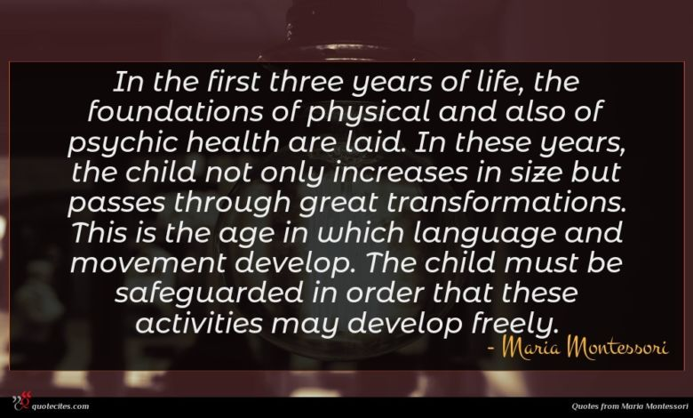 In the first three years of life, the foundations of physical and also of psychic health are laid. In these years, the child not only increases in size but passes through great transformations. This is the age in which language and movement develop. The child must be safeguarded in order that these activities may develop freely.