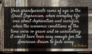 Tom Brokaw quote : Your grandparents came of ...