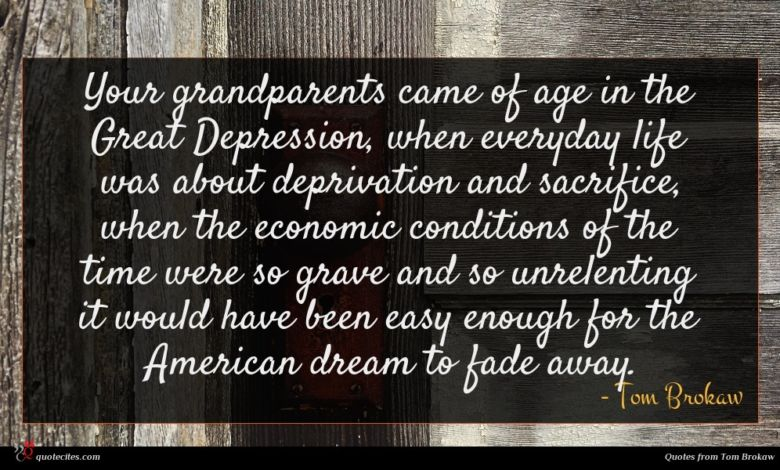 Your grandparents came of age in the Great Depression, when everyday life was about deprivation and sacrifice, when the economic conditions of the time were so grave and so unrelenting it would have been easy enough for the American dream to fade away.