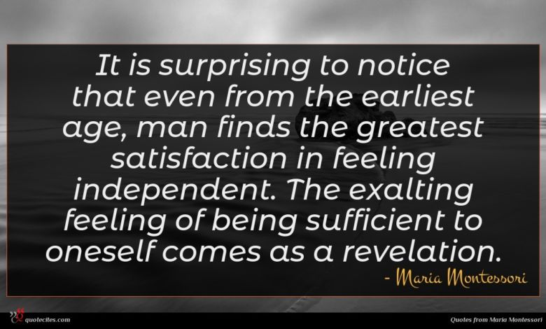 It is surprising to notice that even from the earliest age, man finds the greatest satisfaction in feeling independent. The exalting feeling of being sufficient to oneself comes as a revelation.
