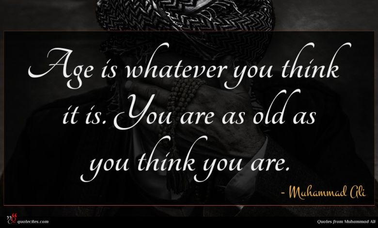 Age is whatever you think it is. You are as old as you think you are.