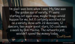 Carol Burnett quote : I'm glad I was ...