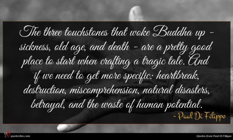 The three touchstones that woke Buddha up - sickness, old age, and death - are a pretty good place to start when crafting a tragic tale. And if we need to get more specific: heartbreak, destruction, miscomprehension, natural disasters, betrayal, and the waste of human potential.
